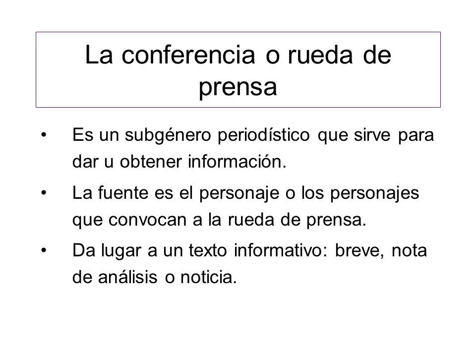 La conferencia o rueda de prensa Es un subgénero periodístico que sirve para dar u obtener información. La fuente es el personaje o los personajes que