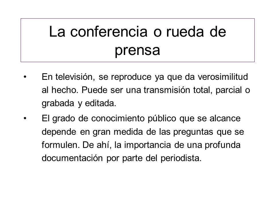 La conferencia o rueda de prensa En televisión, se reproduce ya que da verosimilitud al hecho. Puede ser una transmisión total, parcial o grabada y ed