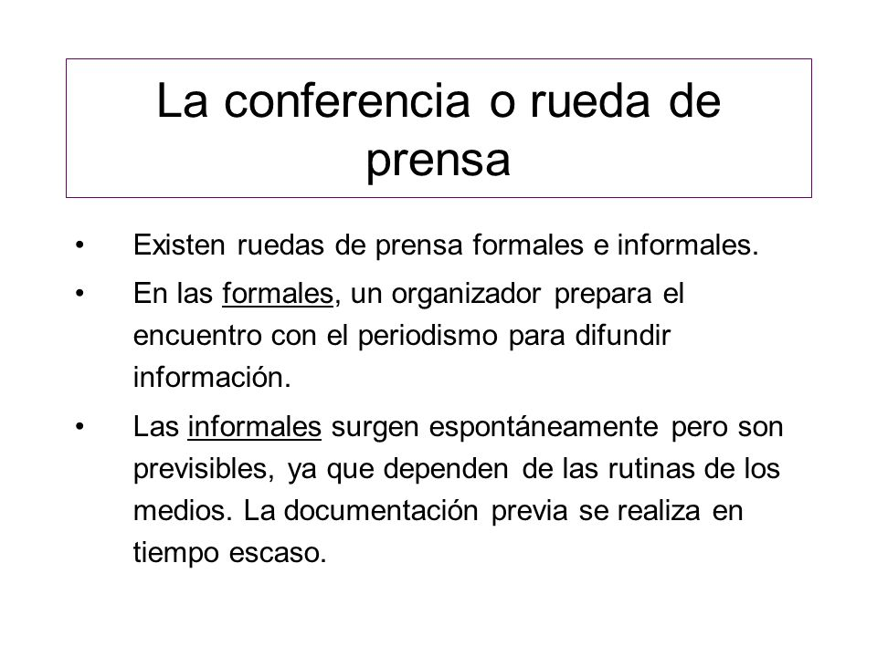 La conferencia o rueda de prensa Existen ruedas de prensa formales e informales. En las formales, un organizador prepara el encuentro con el periodism
