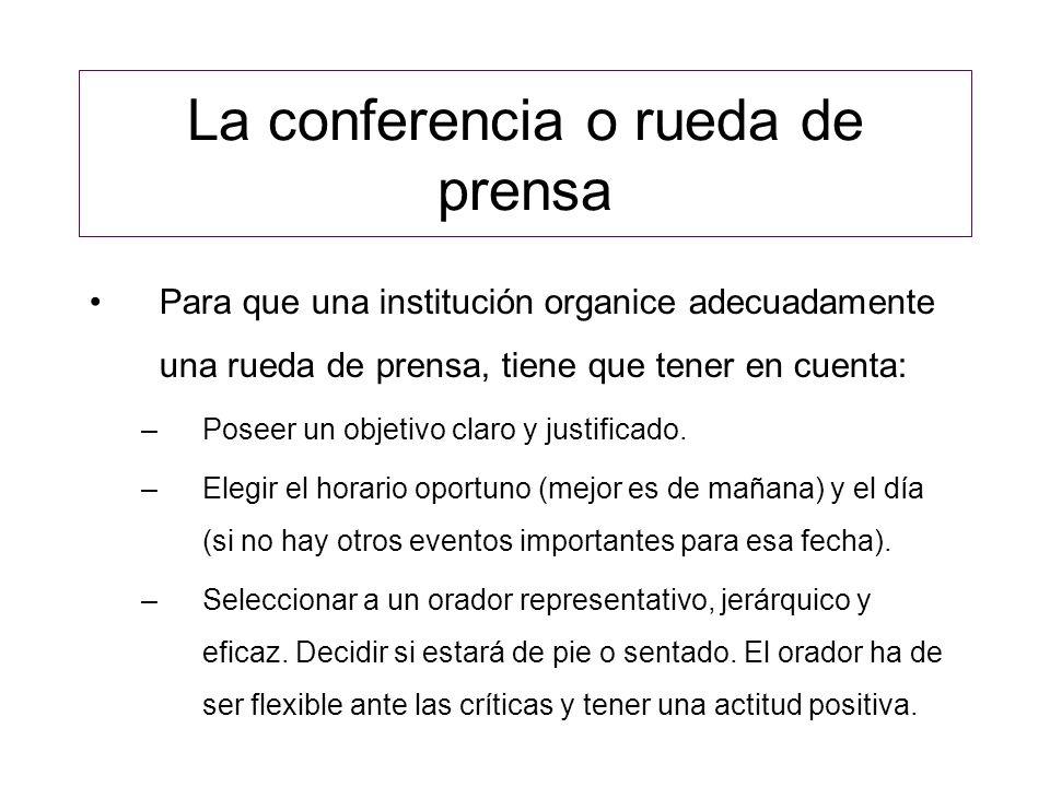La conferencia o rueda de prensa Para que una institución organice adecuadamente una rueda de prensa, tiene que tener en cuenta: –El orador nunca hablará de forma extraoficial (off the record) y nunca mentirá.