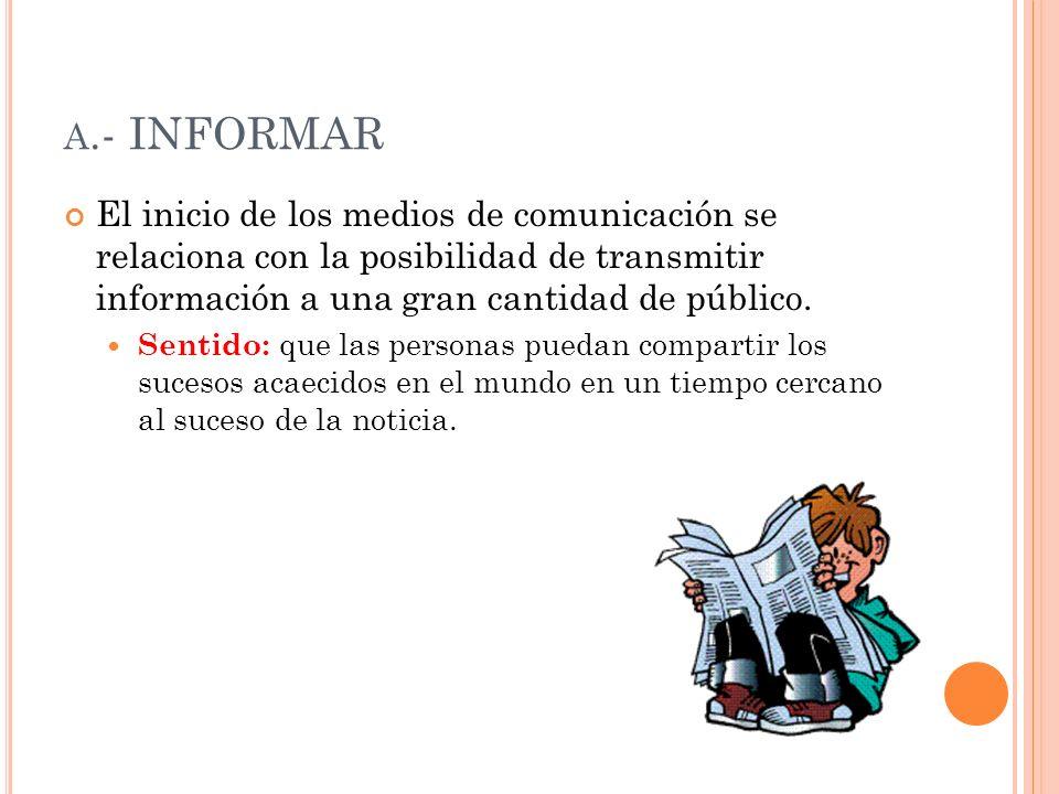 A.- INFORMAR El inicio de los medios de comunicación se relaciona con la posibilidad de transmitir información a una gran cantidad de público. Sentido