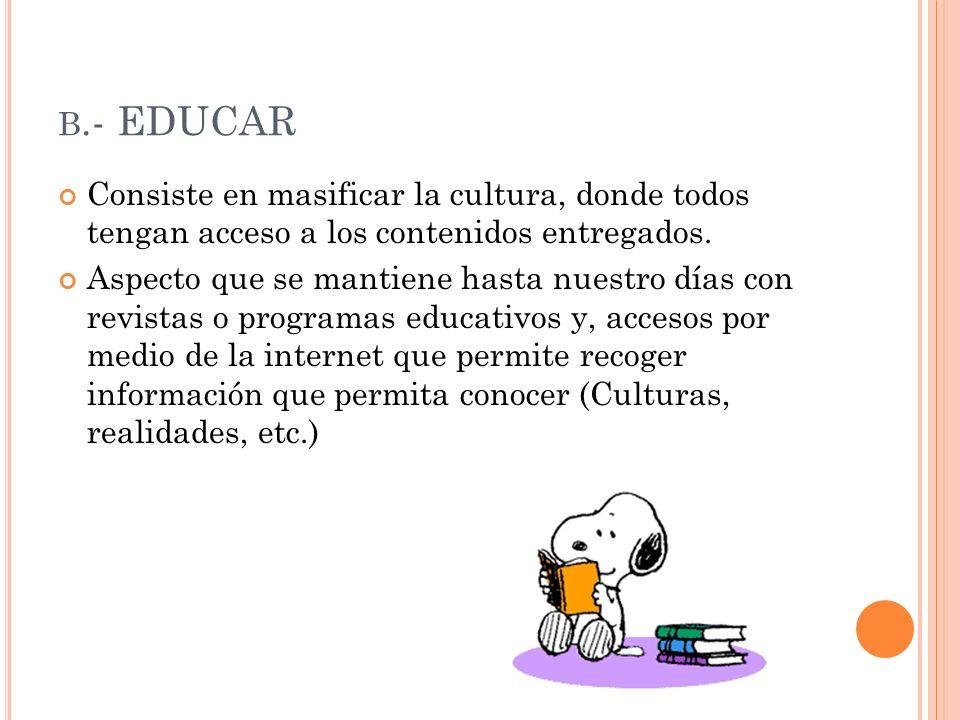B.- EDUCAR Consiste en masificar la cultura, donde todos tengan acceso a los contenidos entregados. Aspecto que se mantiene hasta nuestro días con rev