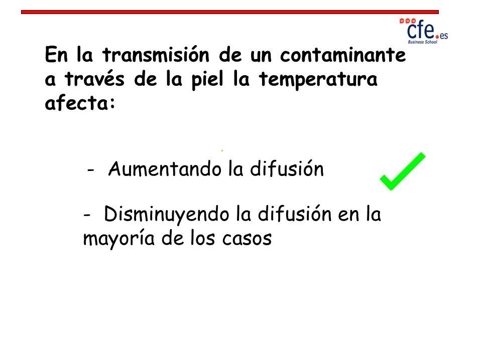 En la transmisión de un contaminante a través de la piel la temperatura afecta: - Aumentando la difusión - Disminuyendo la difusión en la mayoría de l
