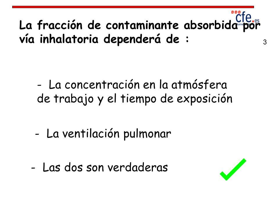 La fracción de contaminante absorbida por vía inhalatoria dependerá de : - La concentración en la atmósfera de trabajo y el tiempo de exposición - La