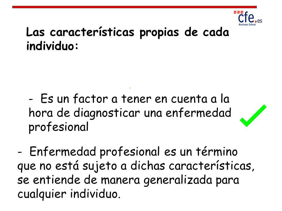 Las características propias de cada individuo: - Es un factor a tener en cuenta a la hora de diagnosticar una enfermedad profesional - Enfermedad prof