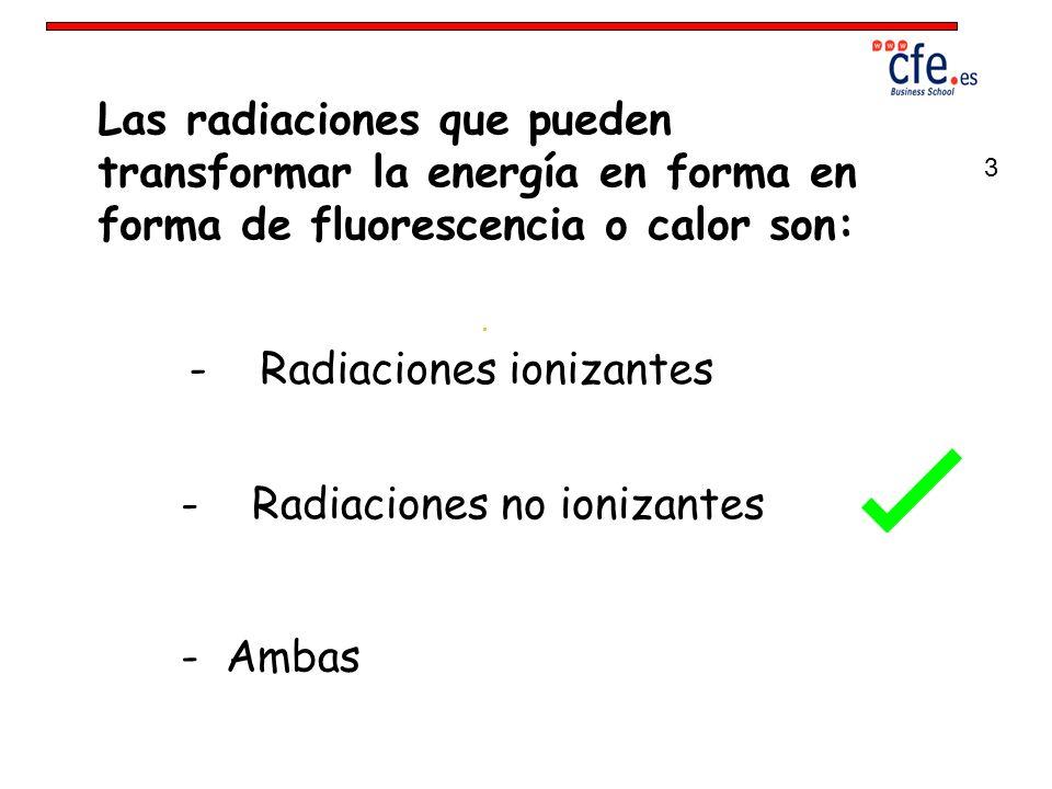 Las radiaciones que pueden transformar la energía en forma en forma de fluorescencia o calor son: - Radiaciones ionizantes - Radiaciones no ionizantes