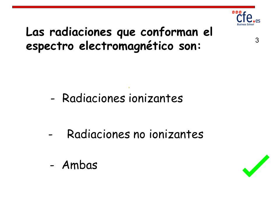 Las radiaciones que conforman el espectro electromagnético son: - Radiaciones ionizantes - Radiaciones no ionizantes - Ambas 3