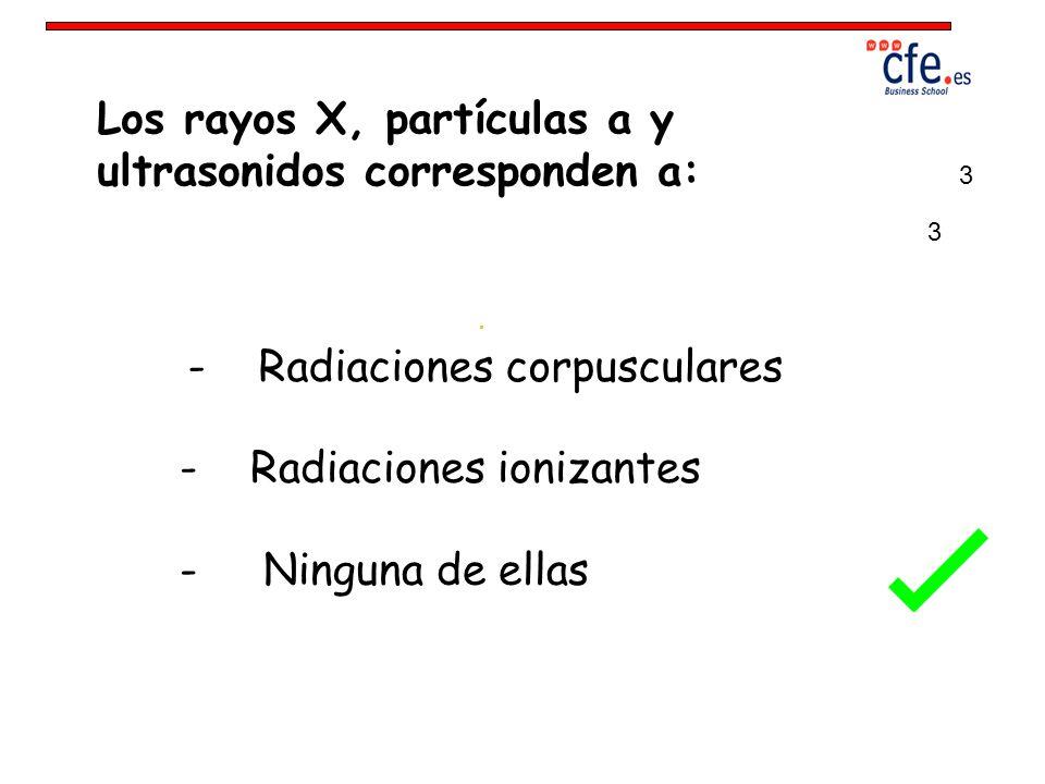 Los rayos X, partículas a y ultrasonidos corresponden a: - Radiaciones corpusculares - Radiaciones ionizantes - Ninguna de ellas 3 3