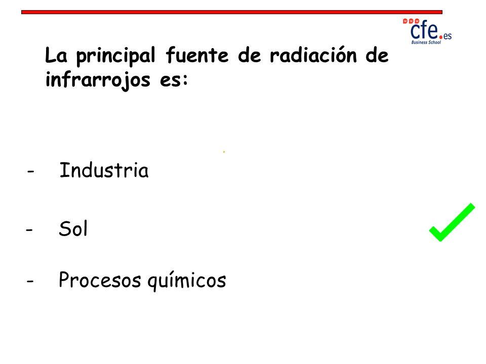 La principal fuente de radiación de infrarrojos es: - Industria - Sol - Procesos químicos