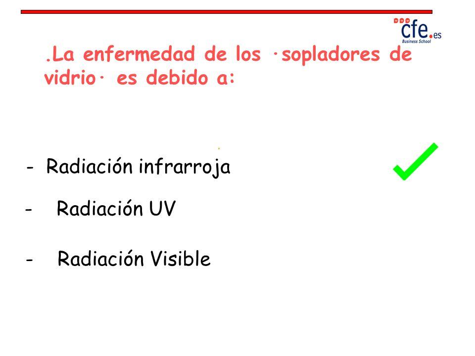 .La enfermedad de los ·sopladores de vidrio· es debido a: - Radiación infrarroja - Radiación UV - Radiación Visible