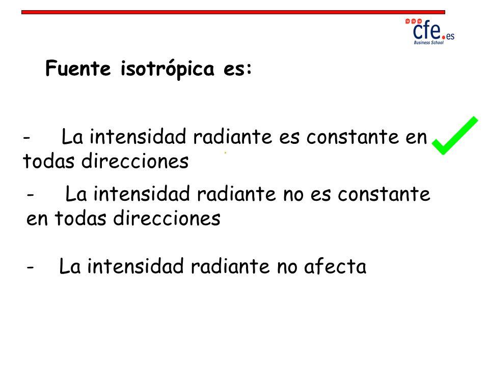 Fuente isotrópica es: - La intensidad radiante es constante en todas direcciones - La intensidad radiante no es constante en todas direcciones - La in