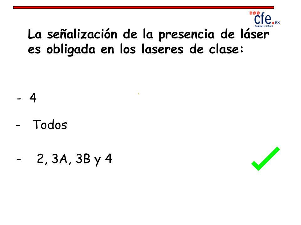 La señalización de la presencia de láser es obligada en los laseres de clase: - 4 - Todos - 2, 3A, 3B y 4