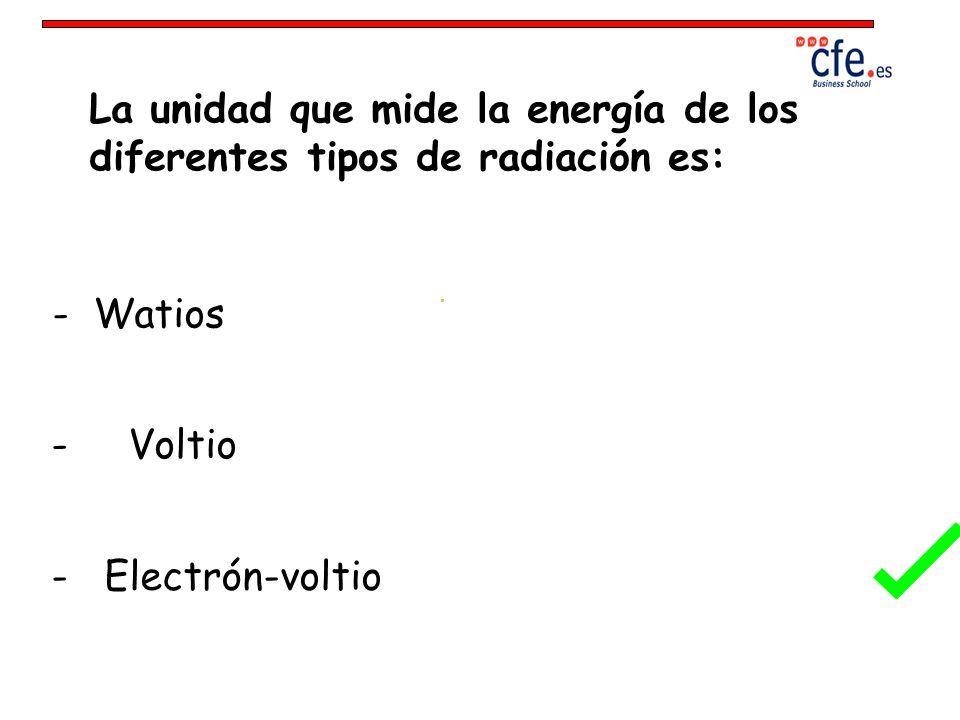 La unidad que mide la energía de los diferentes tipos de radiación es: - Watios - Voltio - Electrón-voltio