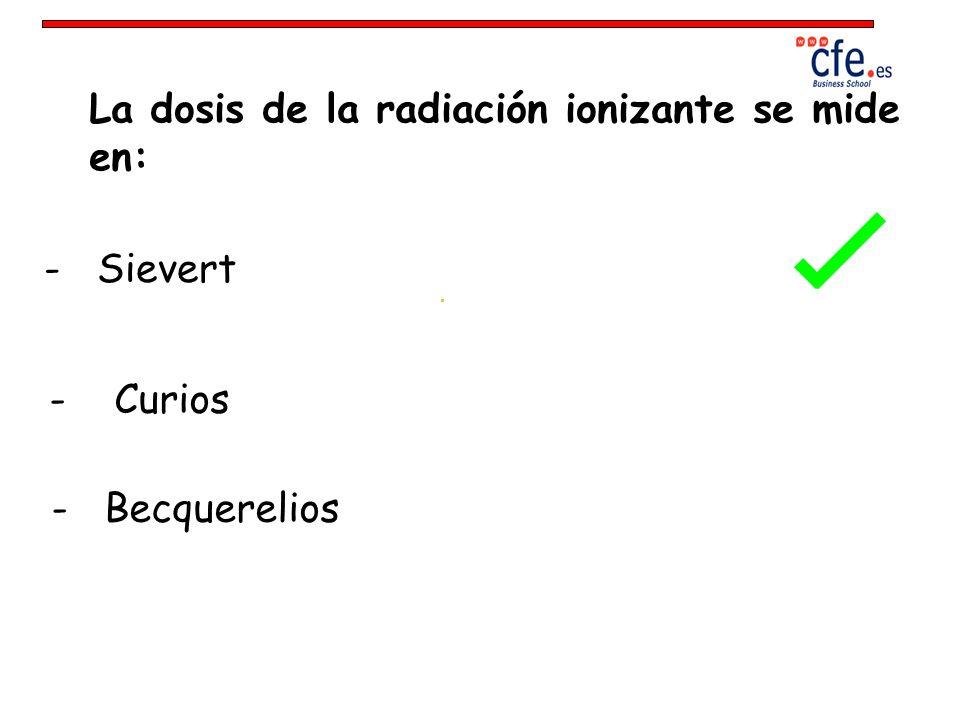 La dosis de la radiación ionizante se mide en: - Sievert - Curios - Becquerelios