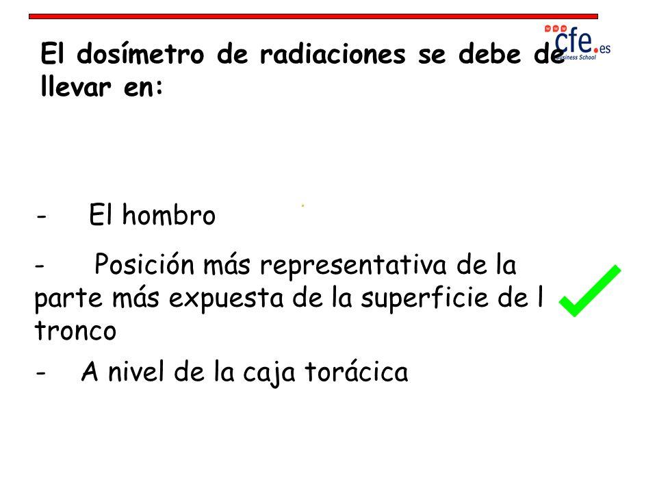 El dosímetro de radiaciones se debe de llevar en: - El hombro - Posición más representativa de la parte más expuesta de la superficie de l tronco - A