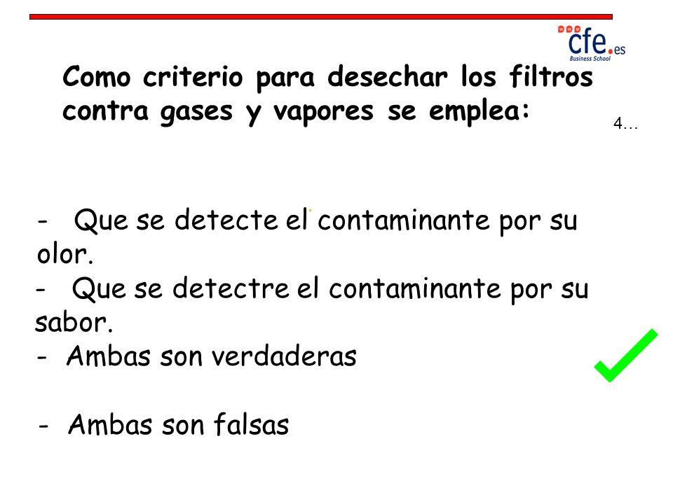 Como criterio para desechar los filtros contra gases y vapores se emplea: - Que se detecte el contaminante por su olor. - Que se detectre el contamina