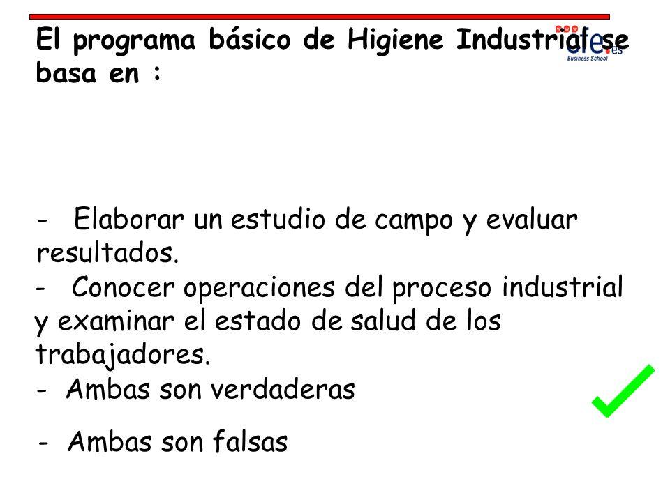 El programa básico de Higiene Industrial se basa en : - Elaborar un estudio de campo y evaluar resultados. - Conocer operaciones del proceso industria