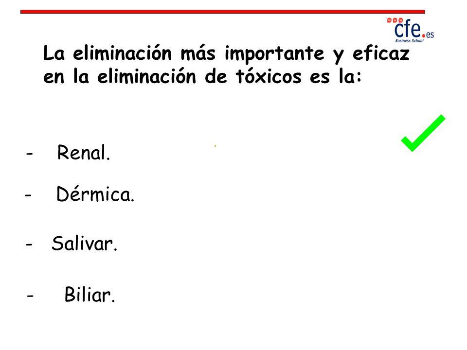 La eliminación más importante y eficaz en la eliminación de tóxicos es la: - Renal. - Dérmica. - Salivar. - Biliar.