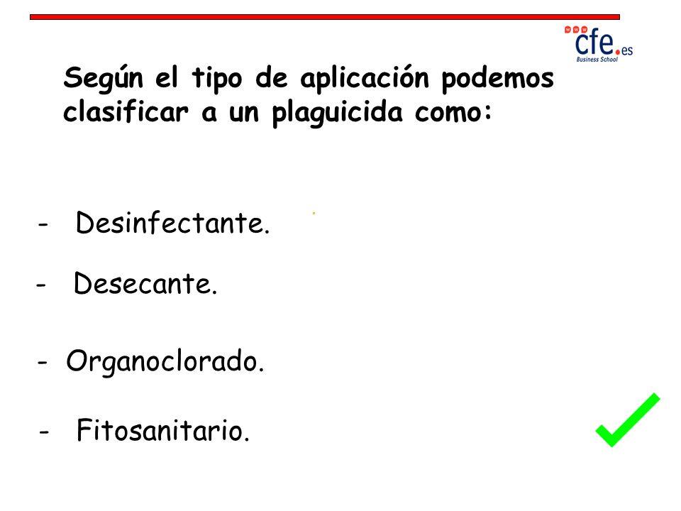 Según el tipo de aplicación podemos clasificar a un plaguicida como: - Desinfectante. - Desecante. - Organoclorado. - Fitosanitario.