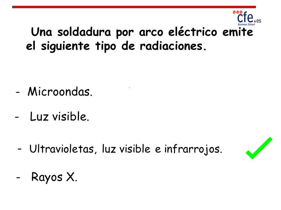 Una soldadura por arco eléctrico emite el siguiente tipo de radiaciones. - Microondas. - Luz visible. - Ultravioletas, luz visible e infrarrojos. - Ra