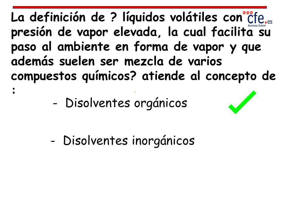La definición de ? líquidos volátiles con presión de vapor elevada, la cual facilita su paso al ambiente en forma de vapor y que además suelen ser mez