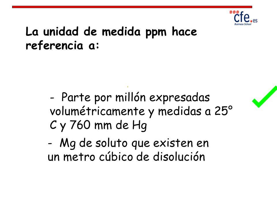 La unidad de medida ppm hace referencia a: - Parte por millón expresadas volumétricamente y medidas a 25° C y 760 mm de Hg - Mg de soluto que existen