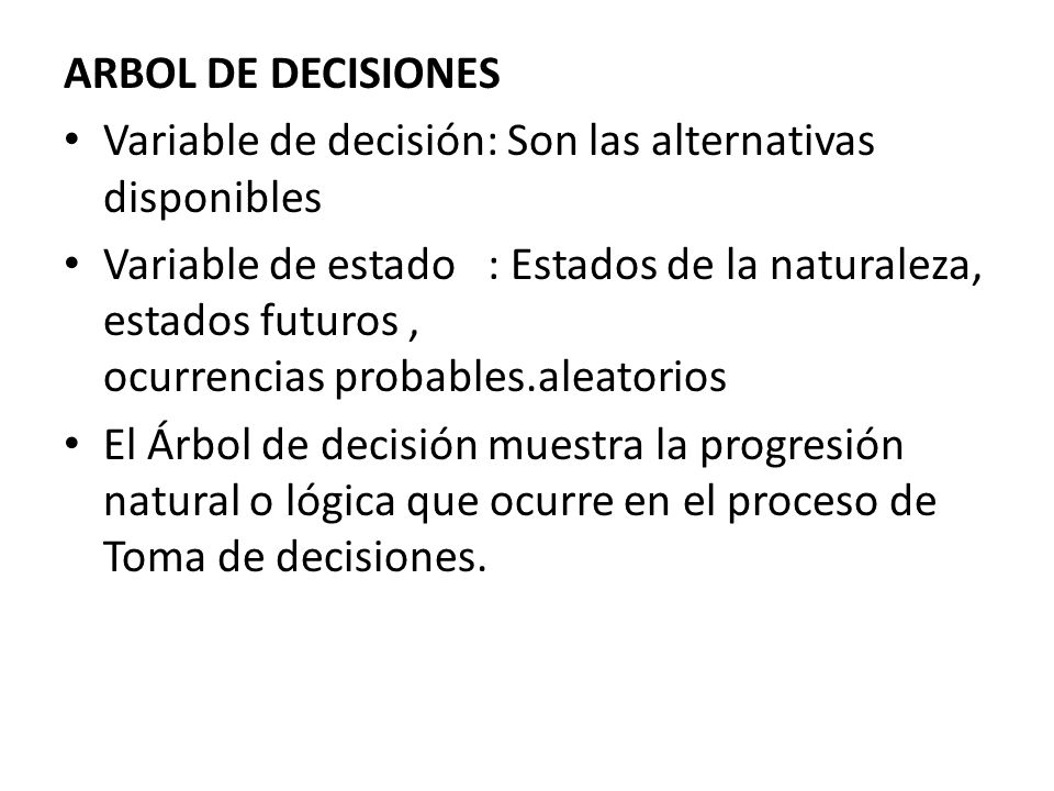 ARBOL DE DECISIONES Variable de decisión: Son las alternativas disponibles Variable de estado : Estados de la naturaleza, estados futuros, ocurrencias