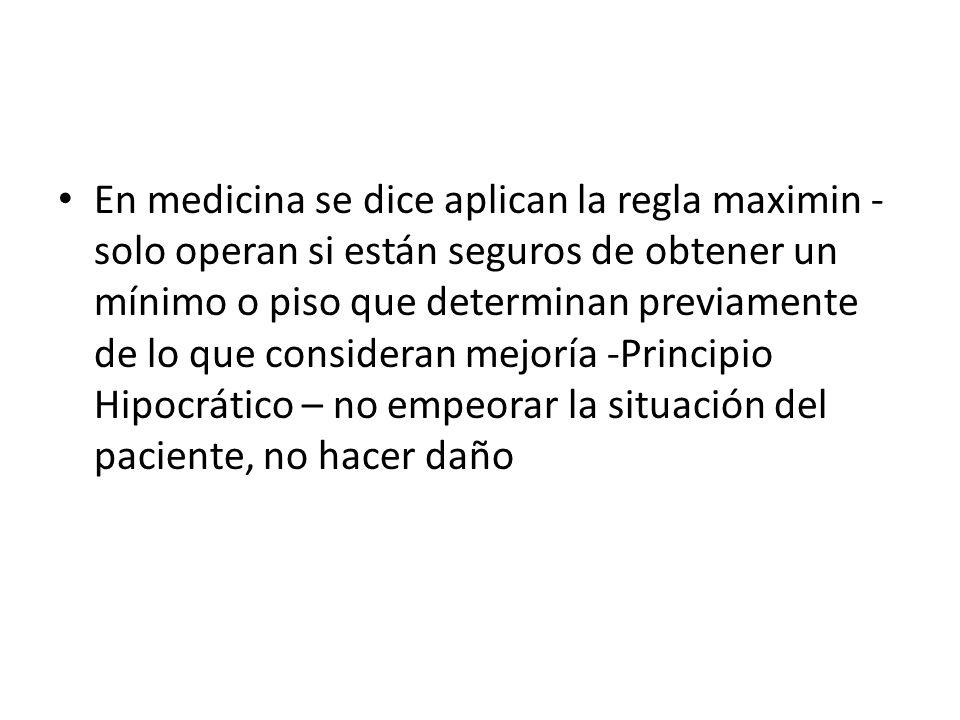En medicina se dice aplican la regla maximin - solo operan si están seguros de obtener un mínimo o piso que determinan previamente de lo que considera