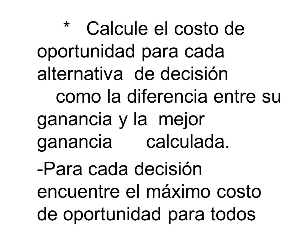 * Calcule el costo de oportunidad para cada alternativa de decisión como la diferencia entre su ganancia y la mejor ganancia calculada. * Calcule el c