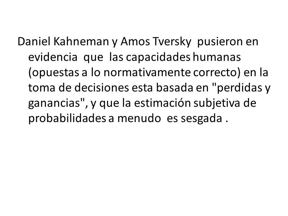 Daniel Kahneman y Amos Tversky pusieron en evidencia que las capacidades humanas (opuestas a lo normativamente correcto) en la toma de decisiones esta