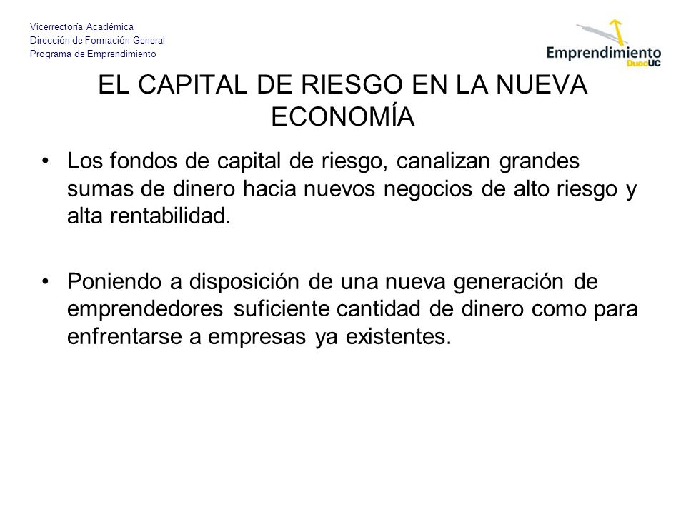 Vicerrectoría Académica Dirección de Formación General Programa de Emprendimiento EL CAPITAL DE RIESGO EN LA NUEVA ECONOMÍA Los fondos de capital de r