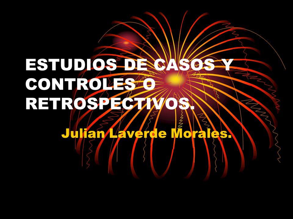 ESTUDIOS DE CASOS Y CONTROLES O RETROSPECTIVOS. Julian Laverde Morales.