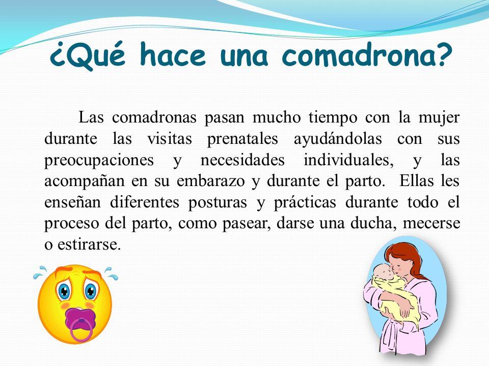 ¿Qué hace una comadrona? Las comadronas pasan mucho tiempo con la mujer durante las visitas prenatales ayudándolas con sus preocupaciones y necesidade
