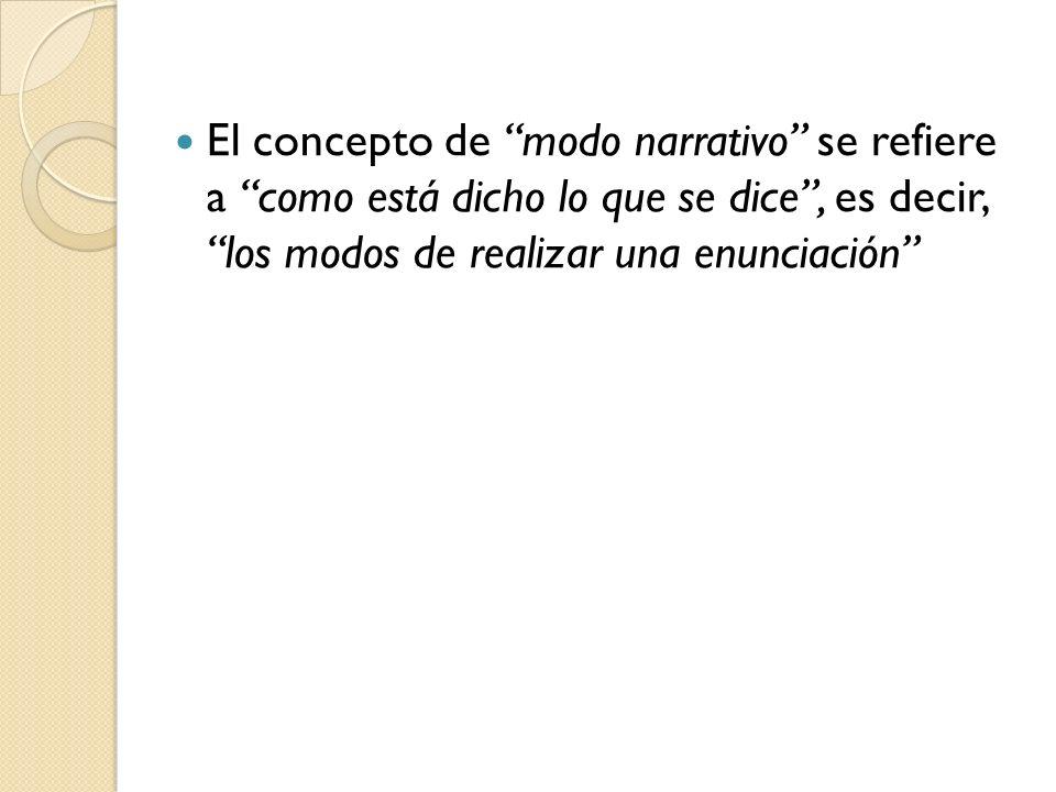 El concepto de modo narrativo se refiere a como está dicho lo que se dice, es decir, los modos de realizar una enunciación