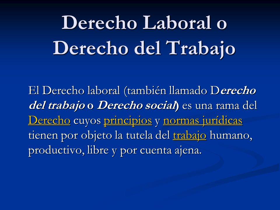 Derecho Laboral o Derecho del Trabajo El Derecho laboral (también llamado Derecho del trabajo o Derecho social) es una rama del Derecho cuyos principios y normas jurídicas tienen por objeto la tutela del trabajo humano, productivo, libre y por cuenta ajena.