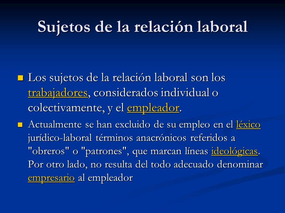 Sujetos de la relación laboral Los sujetos de la relación laboral son los trabajadores, considerados individual o colectivamente, y el empleador.