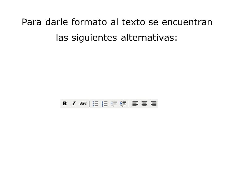 Para darle formato al texto se encuentran las siguientes alternativas: