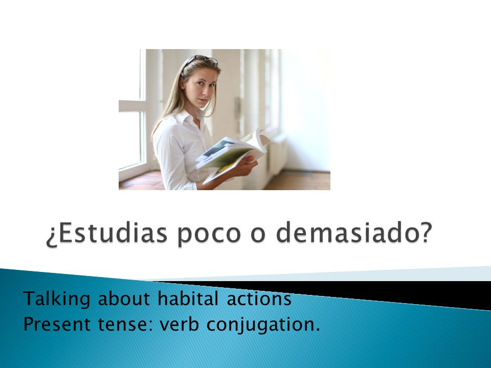 Talking about habital actions Present tense: verb conjugation.