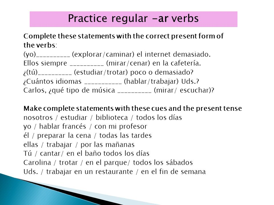 Practice regular -ar verbs Complete these statements with the correct present form of the verbs: (yo)__________ (explorar/caminar) el internet demasia