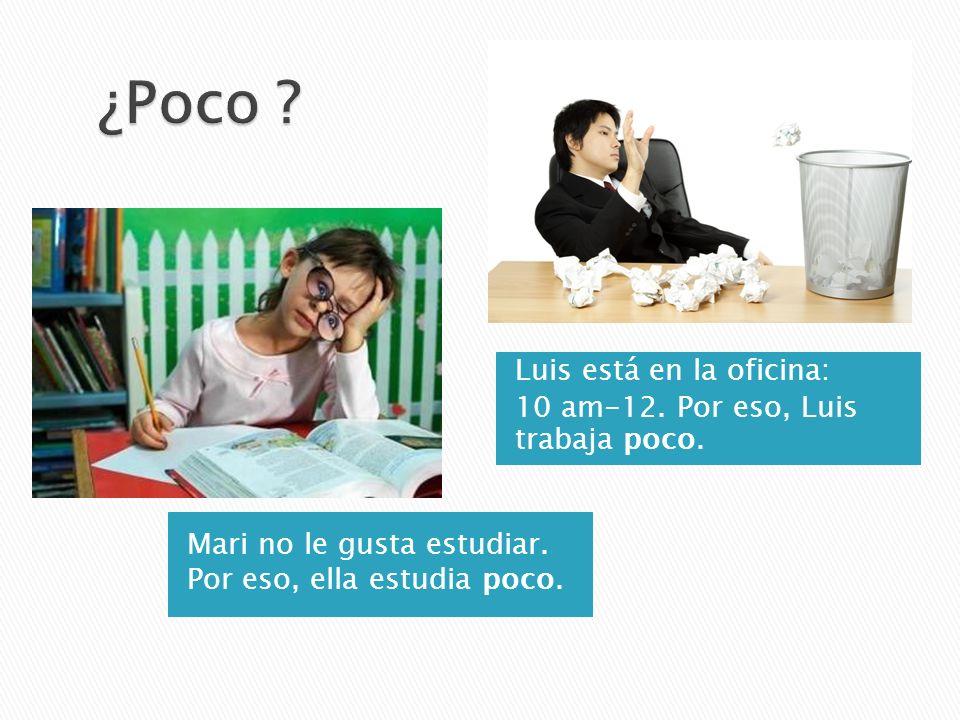 Mari no le gusta estudiar. Por eso, ella estudia poco. Luis está en la oficina: 10 am-12. Por eso, Luis trabaja poco.
