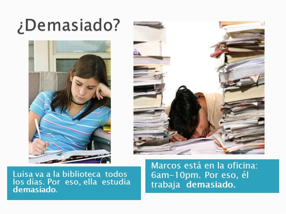 Luisa va a la biblioteca todos los días. Por eso, ella estudia demasiado. Marcos está en la oficina: 6am-10pm. Por eso, él trabaja demasiado.
