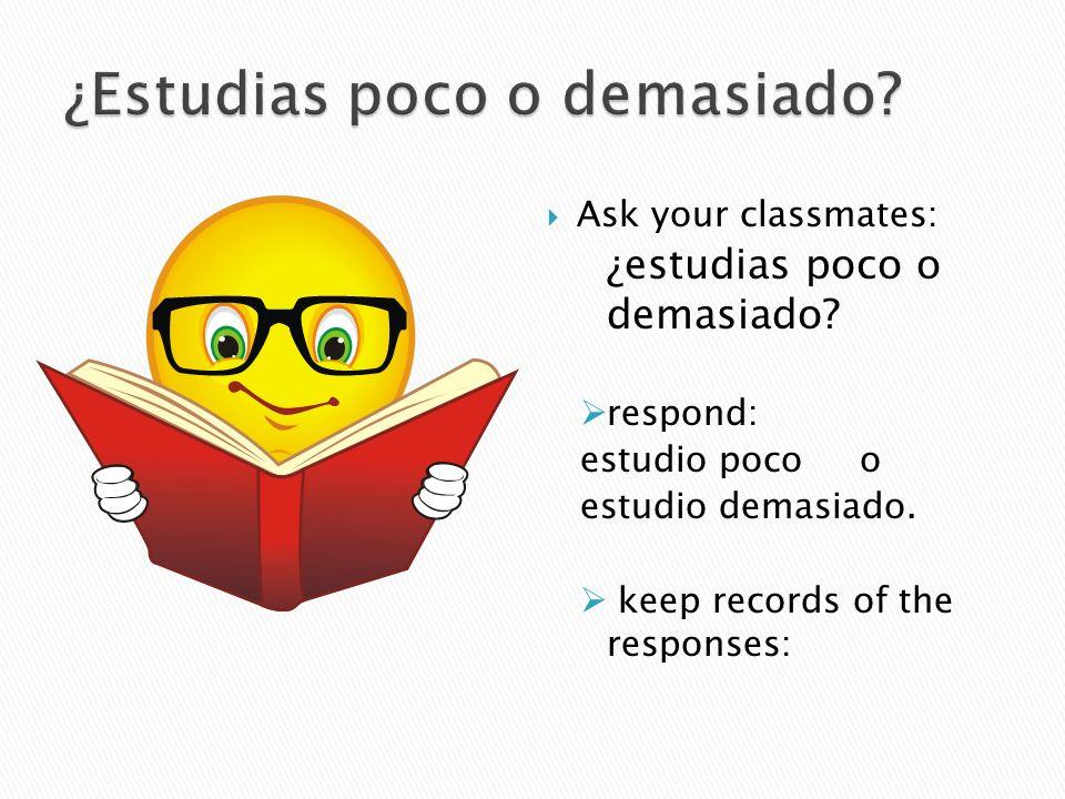 Ask your classmates: ¿estudias poco o demasiado? respond: estudio poco o estudio demasiado. keep records of the responses: