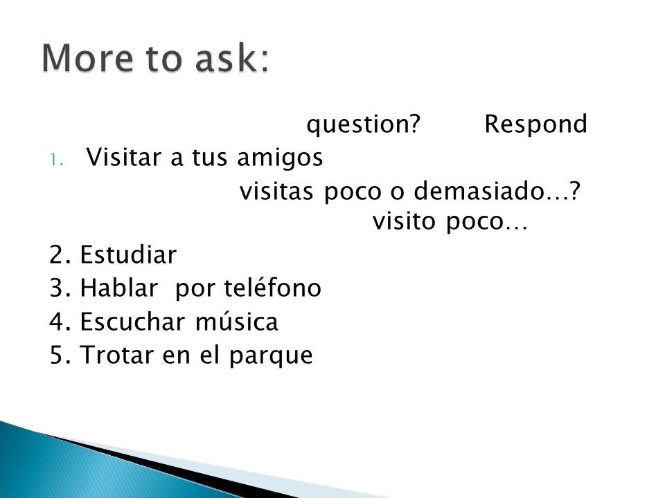question? Respond 1. Visitar a tus amigos visitas poco o demasiado…? visito poco… 2. Estudiar 3. Hablar por teléfono 4. Escuchar música 5. Trotar en e