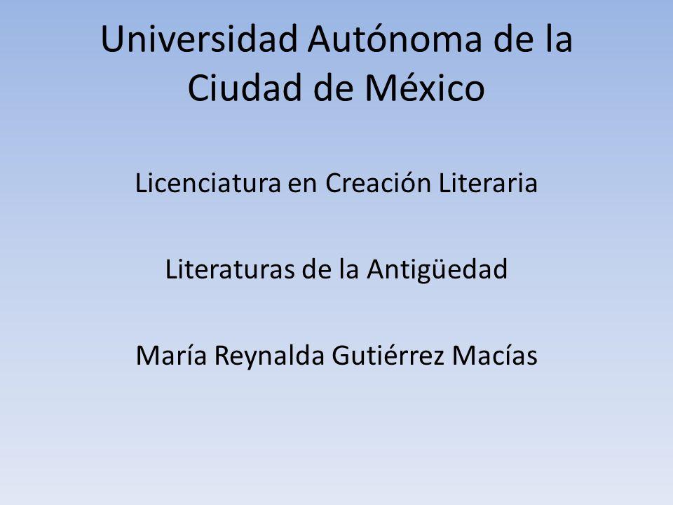 Universidad Autónoma de la Ciudad de México Licenciatura en Creación Literaria Literaturas de la Antigüedad María Reynalda Gutiérrez Macías