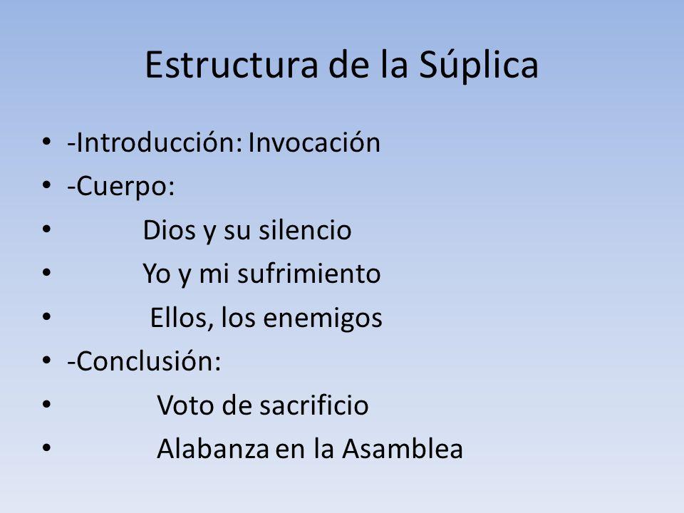 Estructura de la Súplica -Introducción: Invocación -Cuerpo: Dios y su silencio Yo y mi sufrimiento Ellos, los enemigos -Conclusión: Voto de sacrificio