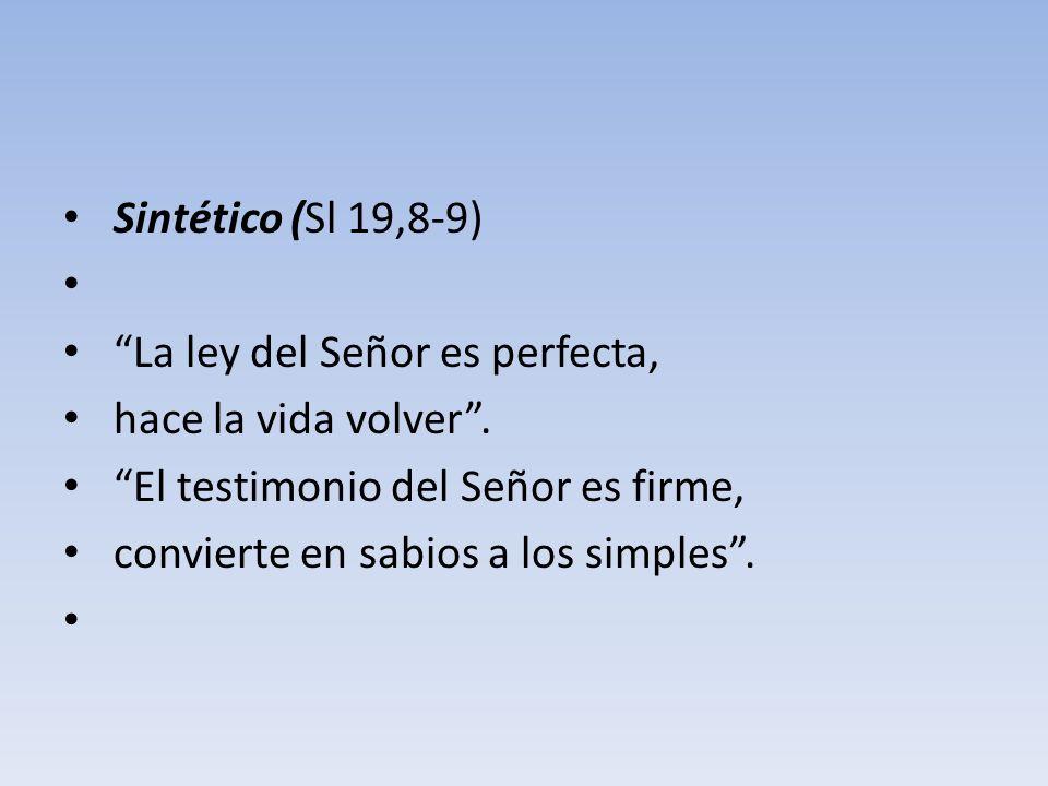Sintético (Sl 19,8-9) La ley del Señor es perfecta, hace la vida volver. El testimonio del Señor es firme, convierte en sabios a los simples.