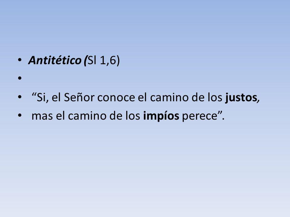 Antitético (Sl 1,6) Si, el Señor conoce el camino de los justos, mas el camino de los impíos perece.