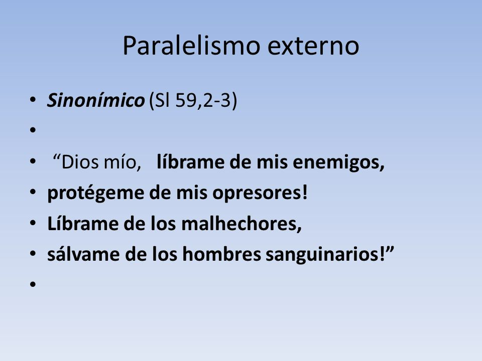 Paralelismo externo Sinonímico (Sl 59,2-3) Dios mío, líbrame de mis enemigos, protégeme de mis opresores! Líbrame de los malhechores, sálvame de los h