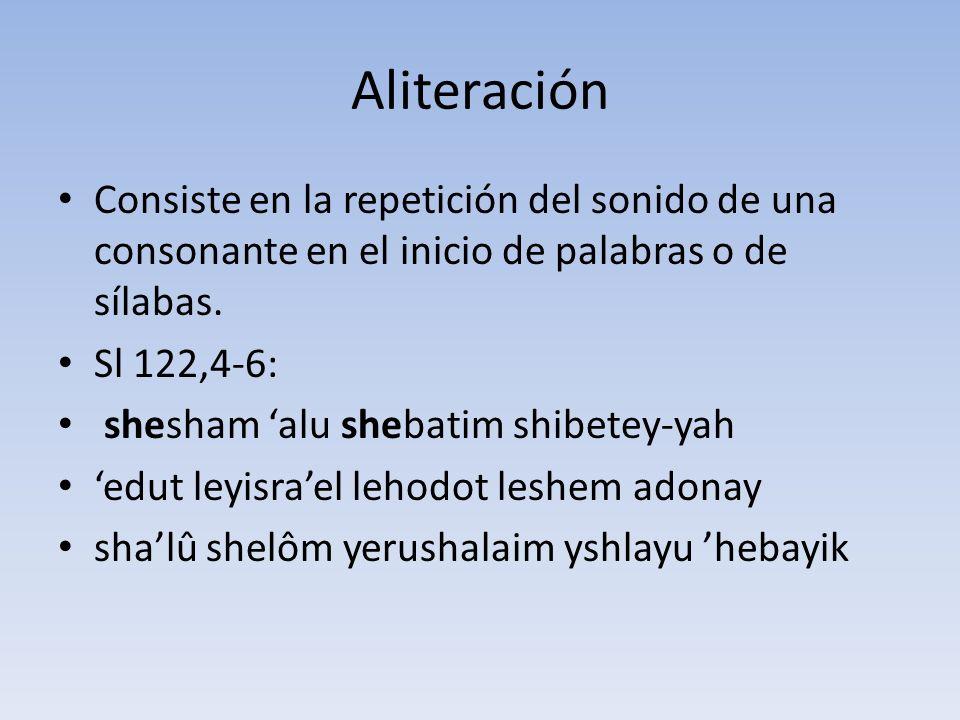 Aliteración Consiste en la repetición del sonido de una consonante en el inicio de palabras o de sílabas. Sl 122,4-6: shesham alu shebatim shibetey-ya