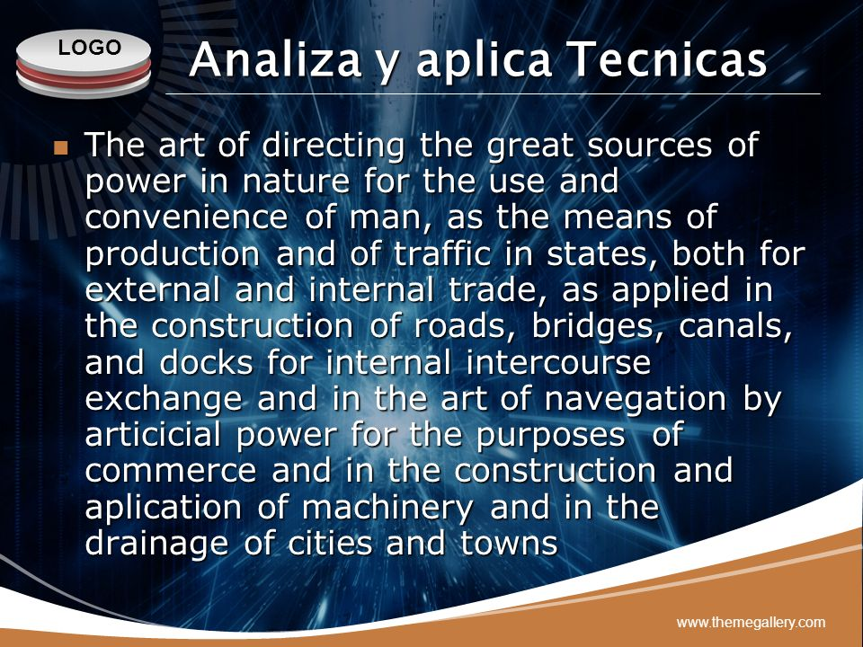 LOGO www.themegallery.com Analiza y aplica Tecnicas The art of directing the great sources of power in nature for the use and convenience of man, as t